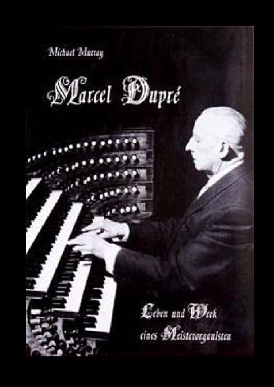 Michael Murray: Marcel Dupré - Leben und Werk eines Meisterorganisten